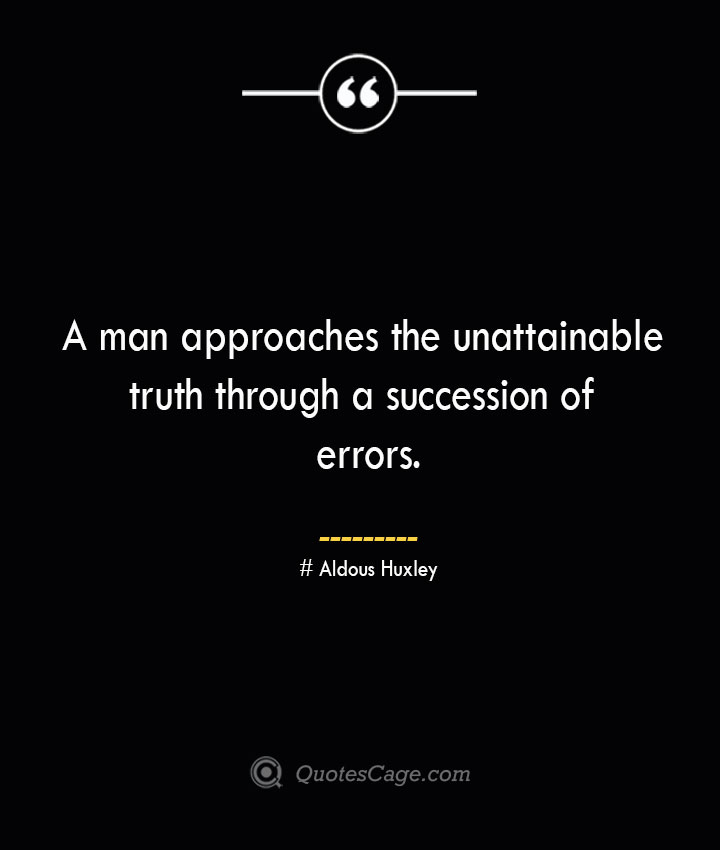 A man approaches the unattainable truth through a succession of errors.— Aldous