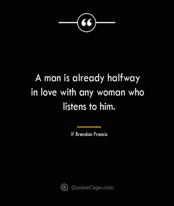 A man is already halfway in love with any woman who listens to him.— Brendan Francis