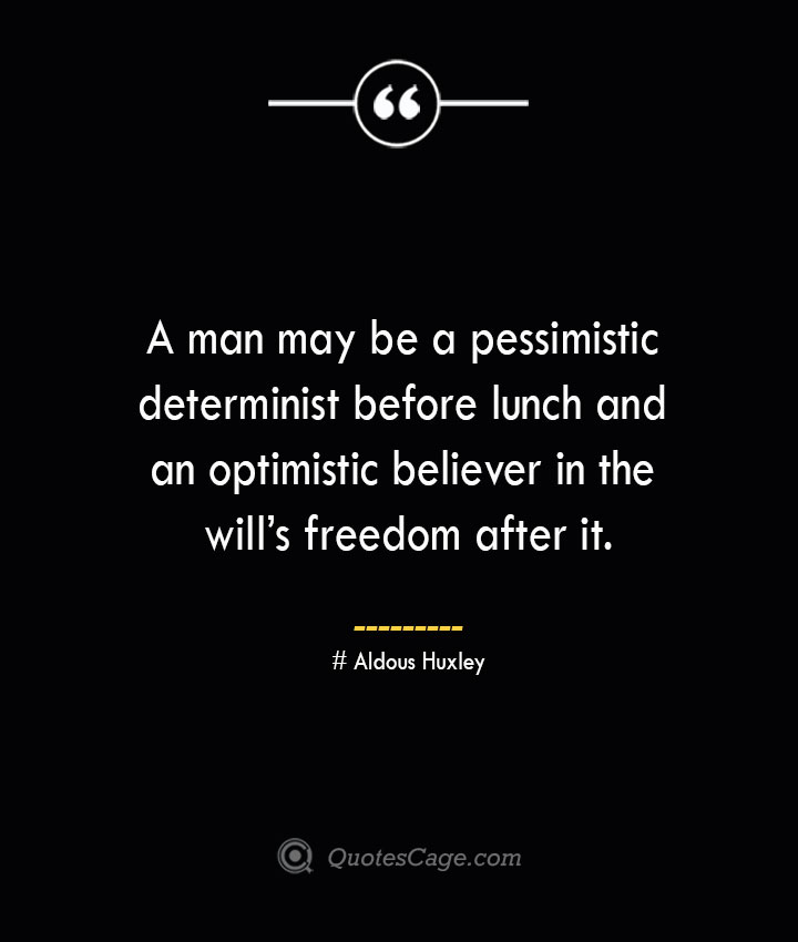 A man may be a pessimistic determinist before lunch and an optimistic believer in the wills freedom after it.— Aldous