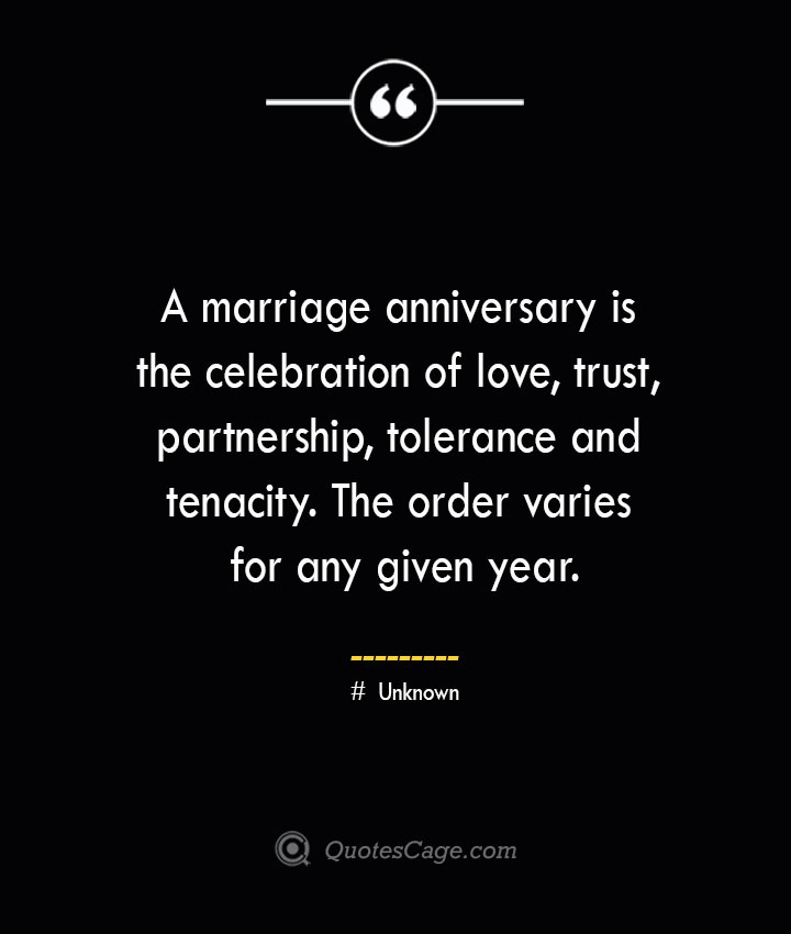 A marriage anniversary is the celebration of love trust partnership tolerance and tenacity. The order varies for any given year.— Unknown