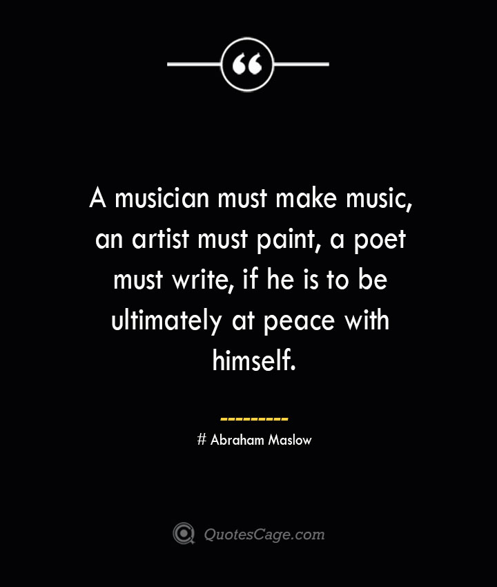 A musician must make music an artist must paint a poet must write if he is to be ultimately at peace with himself. Abraham Maslow 1