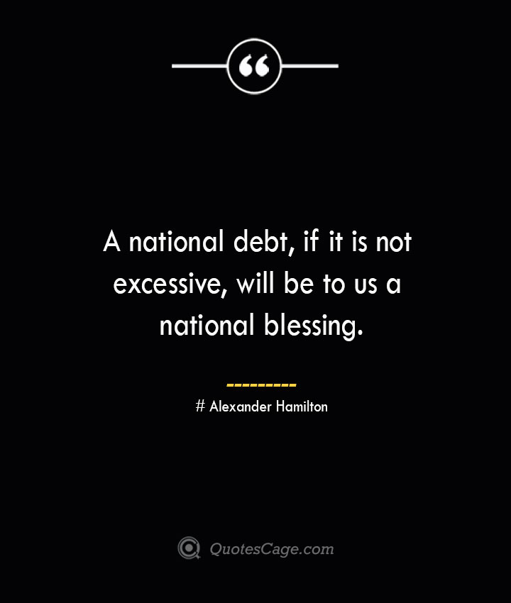 A national debt if it is not excessive will be to us a national blessing. Alexander Hamilton