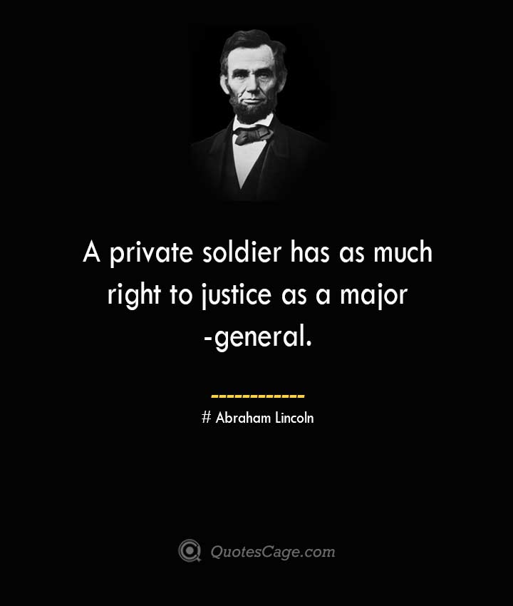A private soldier has as much right to justice as a major general. –Abraham Lincoln