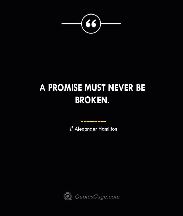 A promise must never be broken. Alexander Hamilton