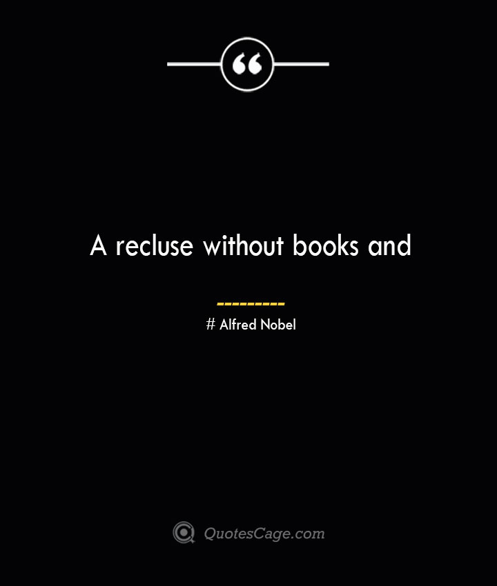 A recluse without books and— Alfred Nobel 1
