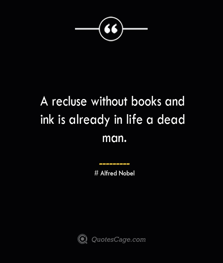 A recluse without books and ink is already in life a dead man.— Alfred Nobel