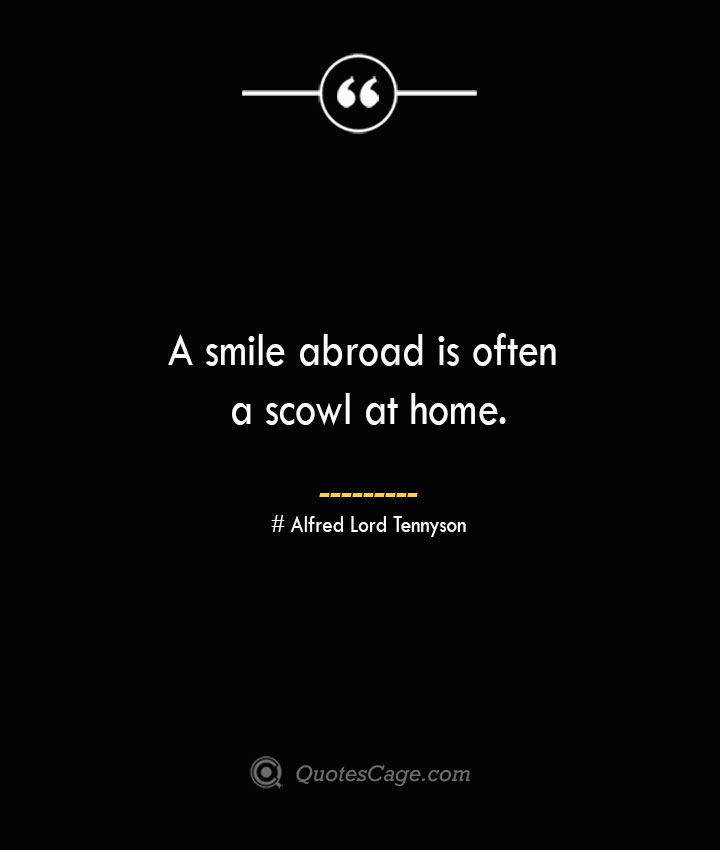 A smile abroad is often a scowl at home..— Alfred Lord Tennyson