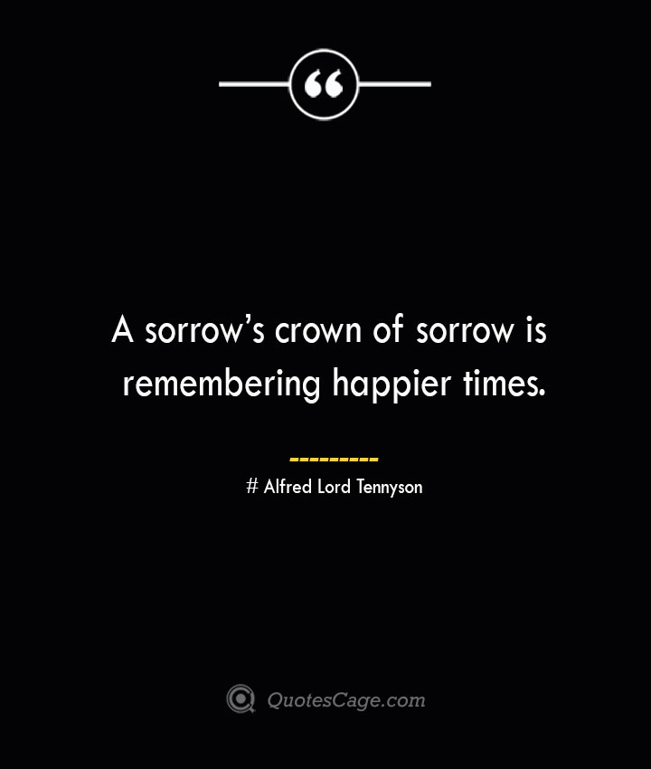 A sorrows crown of sorrow is remembering happier times.— Alfred Lord Tennyson