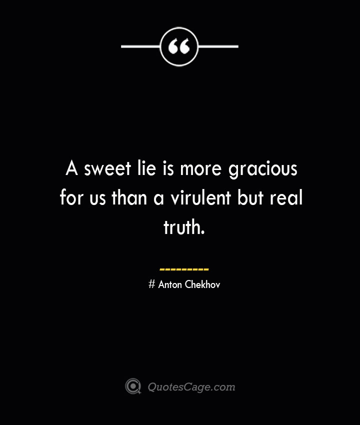 A sweet lie is more gracious for us than a virulent but real truth.— Anton Chekhov