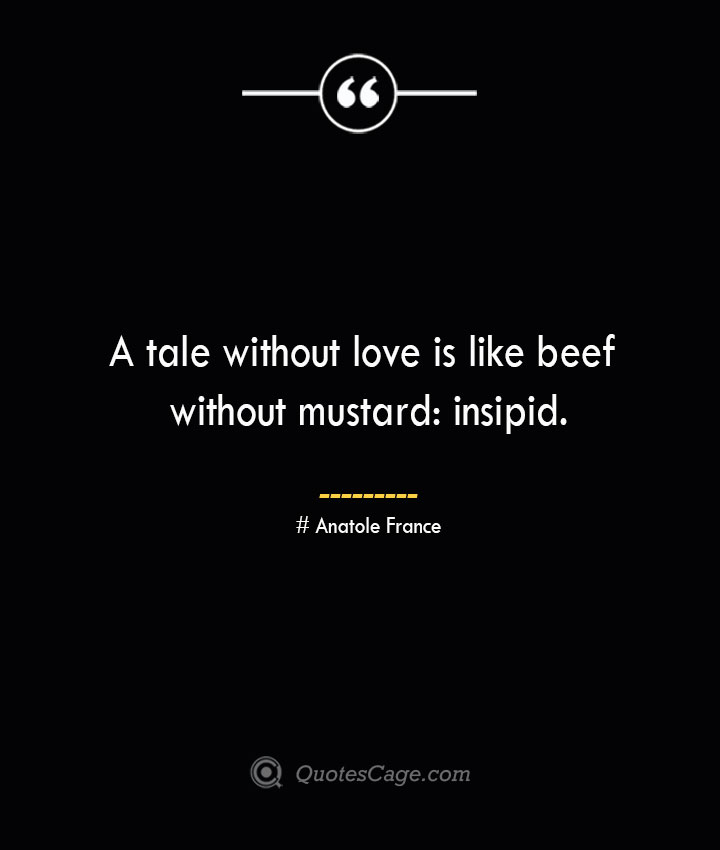 A tale without love is like beef without mustard insipid.— Anatole France