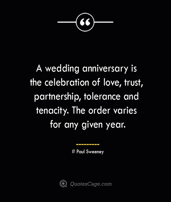 A wedding anniversary is the celebration of love trust partnership tolerance and tenacity. The order varies for any given year.— Paul Sweeney