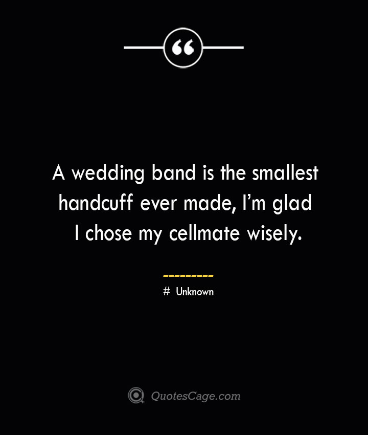 A wedding band is the smallest handcuff ever made Im glad I chose my cellmate wisely.— Unknown