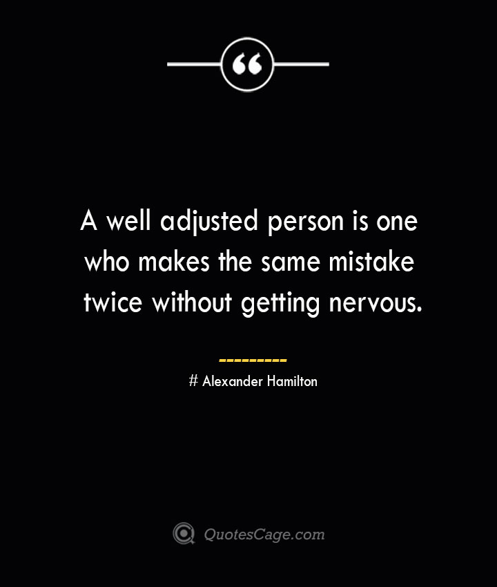 A well adjusted person is one who makes the same mistake twice without getting nervous.— Alexander Hamilton