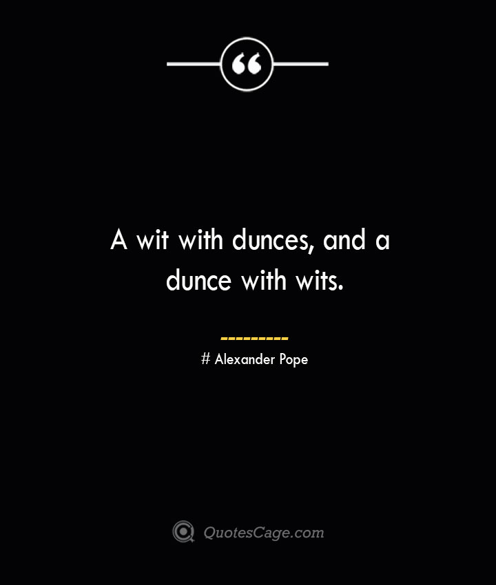 A wit with dunces and a dunce with wits.— Alexander Pope