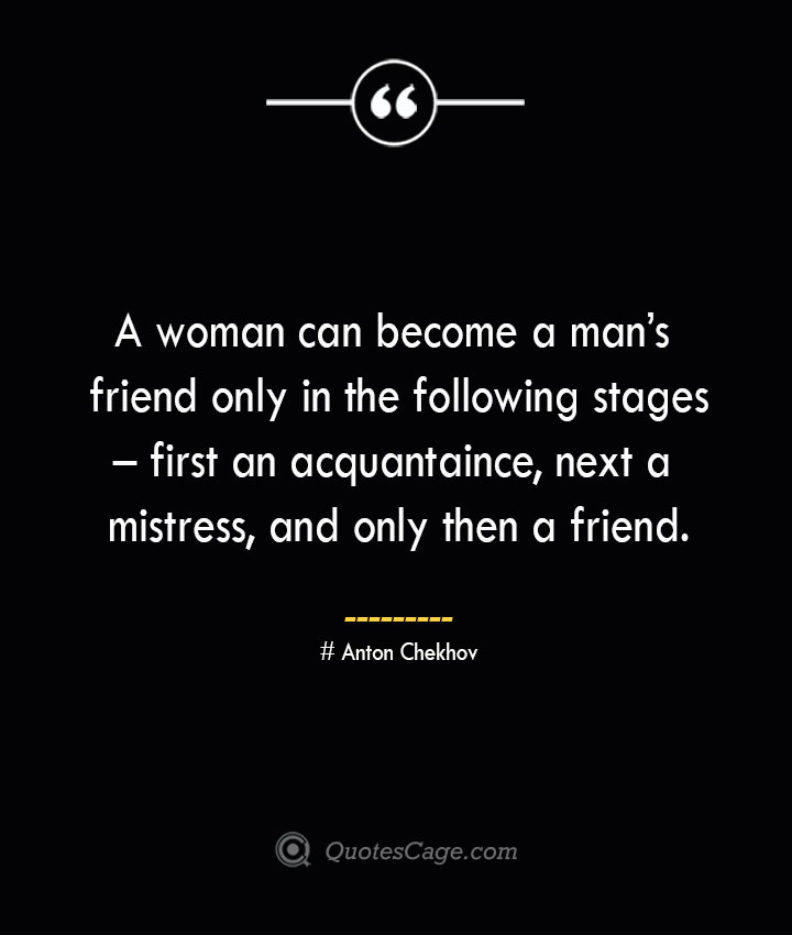 A woman can become a mans friend only in the following stages – first an acquantaince next a mistress and only then a friend. Anton Chekhov