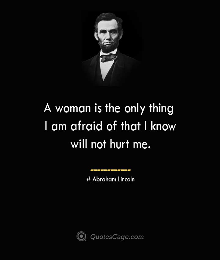 A woman is the only thing I am afraid of that I know will not hurt me. –Abraham Lincoln