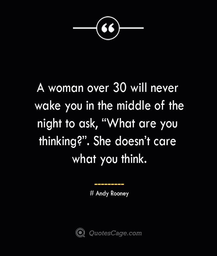 A woman over 30 will never wake you in the middle of the night to ask What are you thinking. She doesnt care what you think.— Andy Rooney