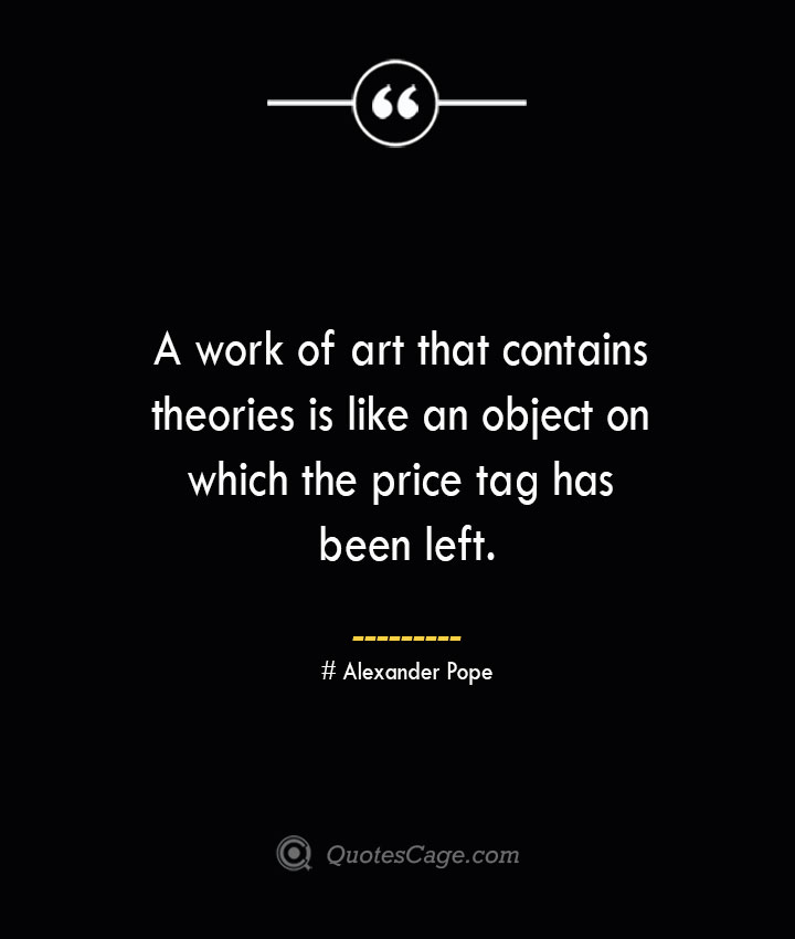 A work of art that contains theories is like an object on which the price tag has been left.— Alexander Pope