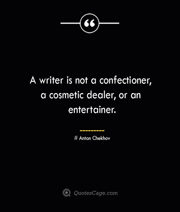 A writer is not a confectioner a cosmetic dealer or an entertainer. Anton Chekhov