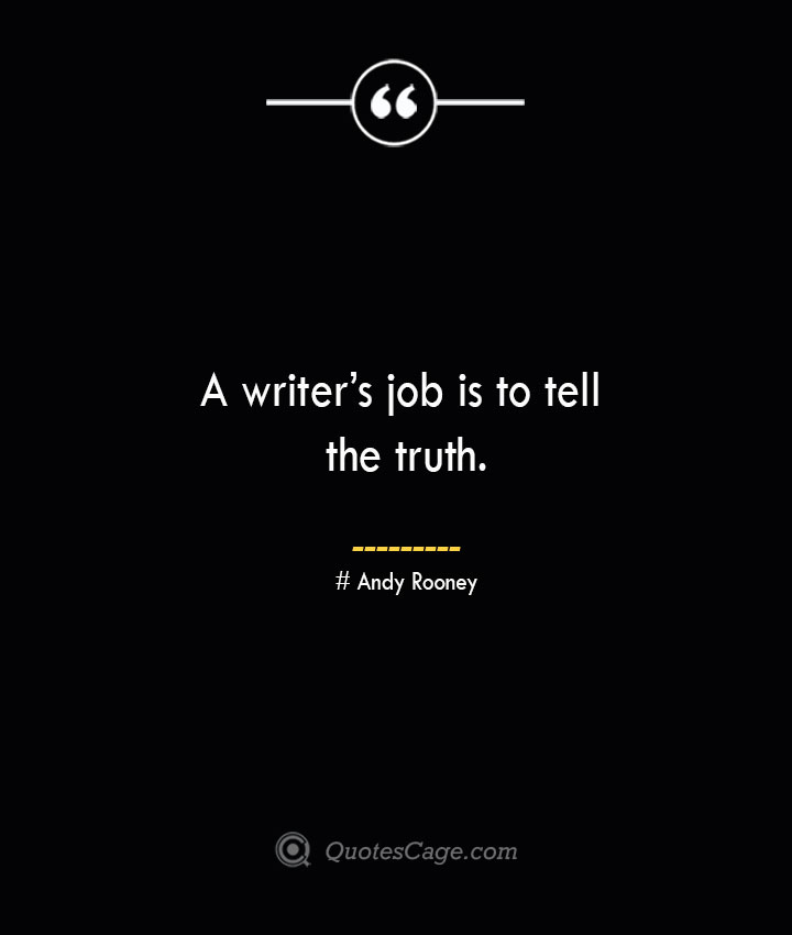 A writers job is to tell the truth.— Andy Rooney