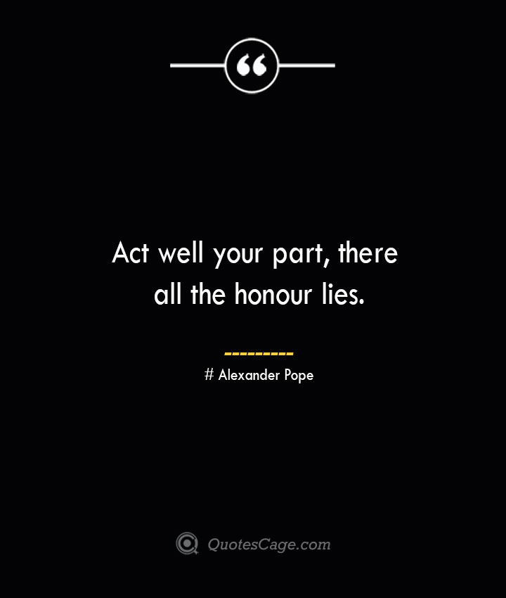 Act well your part there all the honour lies.— Alexander Pope