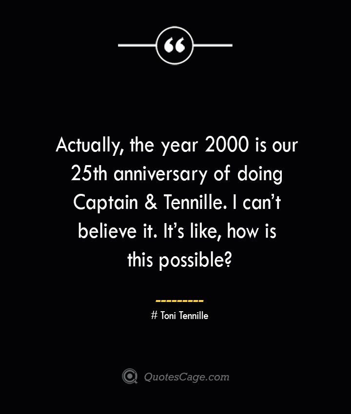 Actually the year 2000 is our 25th anniversary of doing Captain Tennille. I cant believe it. Its like how is this possible— Toni Tennille