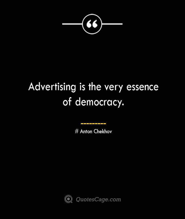 Advertising is the very essence of democracy. Anton Chekhov