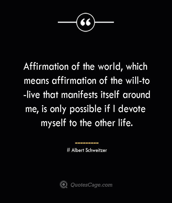 Affirmation of the world which means affirmation of the will to live that manifests itself around me is only possible if I devote myself to the other life.— Albert Schweitzer