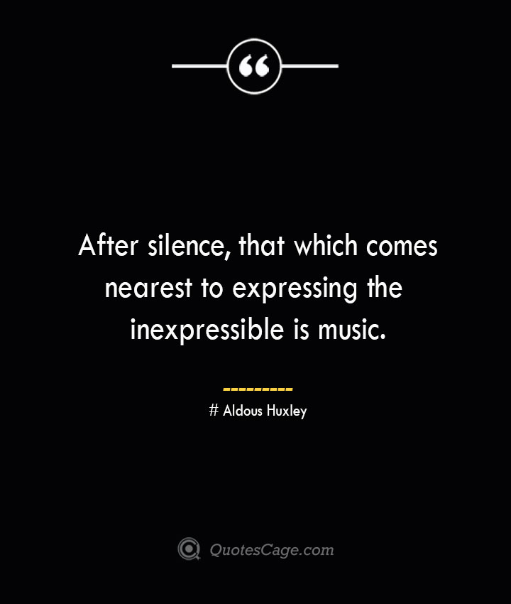 After silence that which comes nearest to expressing the inexpressible is music.— Aldous Huxley 1