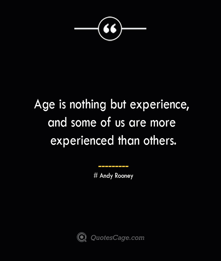 Age is nothing but experience and some of us are more experienced than others.— Andy Rooney