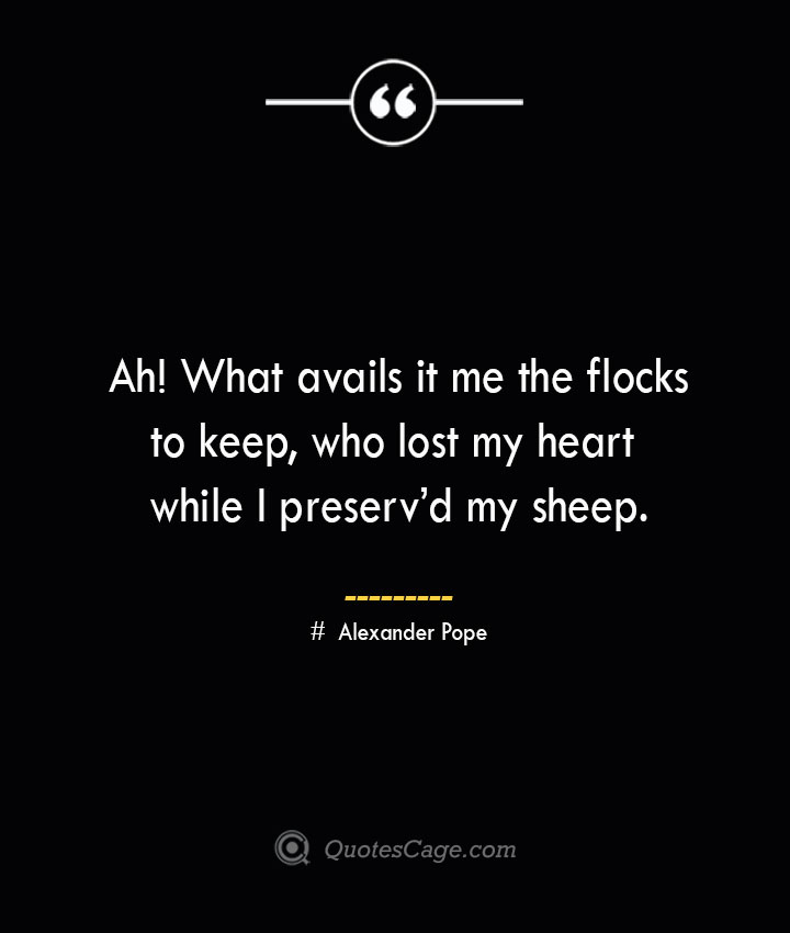 Ah What avails it me the flocks to keep who lost my heart while I preservd my sheep.— Alexander Pope