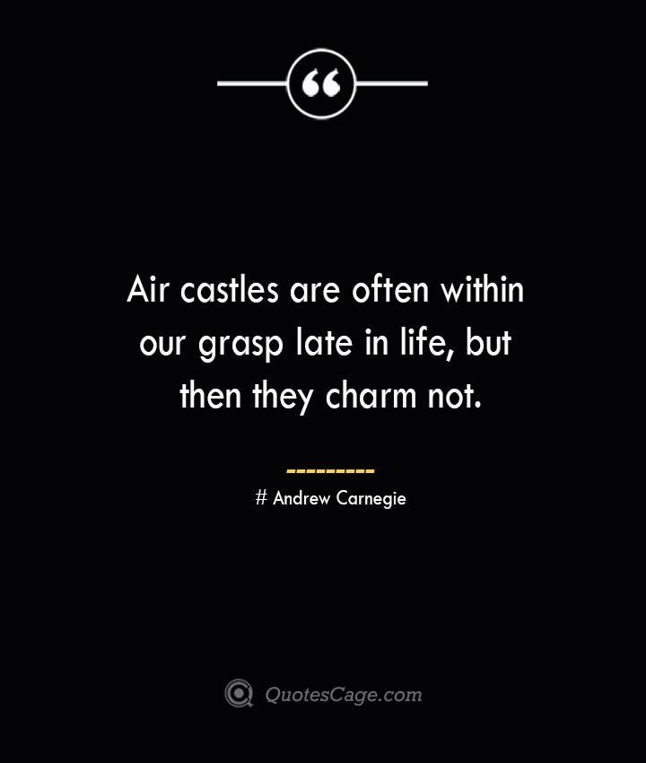 Air castles are often within our grasp late in life but then they charm not. Andrew Carnegie