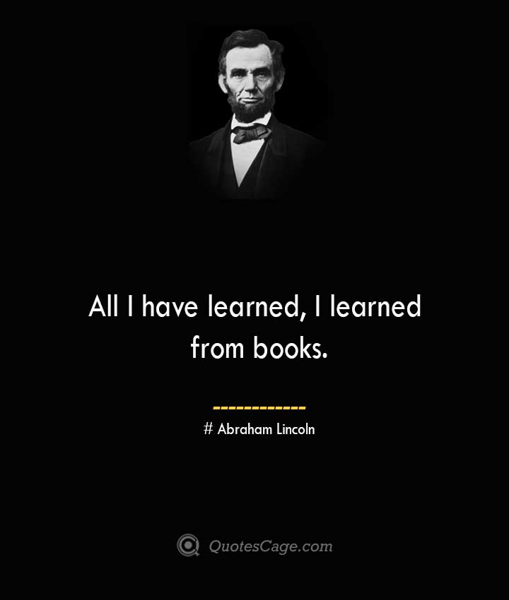 All I have learned I learned from books.— Abraham Lincoln 1