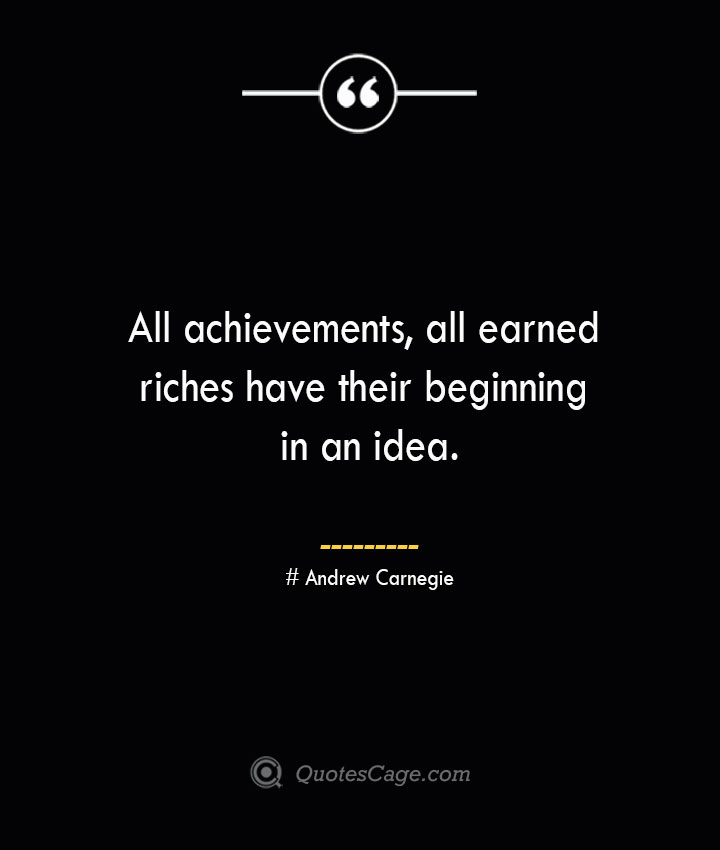 All achievements all earned riches have their beginning in an idea.— Andrew Carnegie
