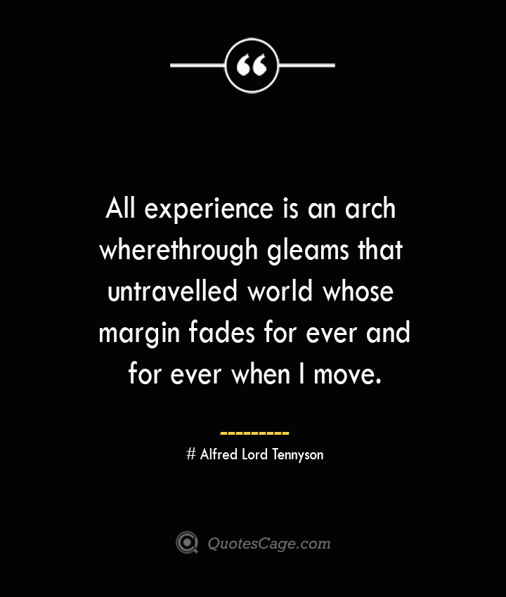 All experience is an arch wherethrough gleams that untravelled world whose margin fades for ever and for ever when I move.— Alfred Lord Tennyson