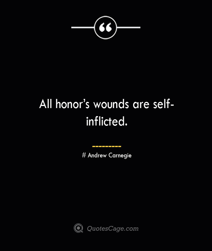 All honors wounds are self inflicted. Andrew Carnegie