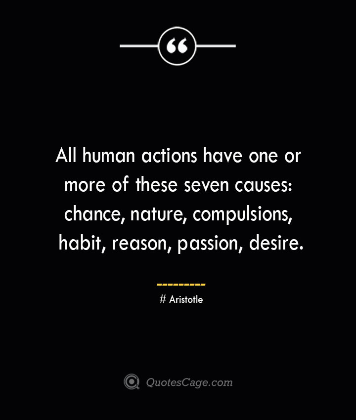 All human actions have one or more of these seven causes chance nature compulsions habit reason passion desire. Aristotle