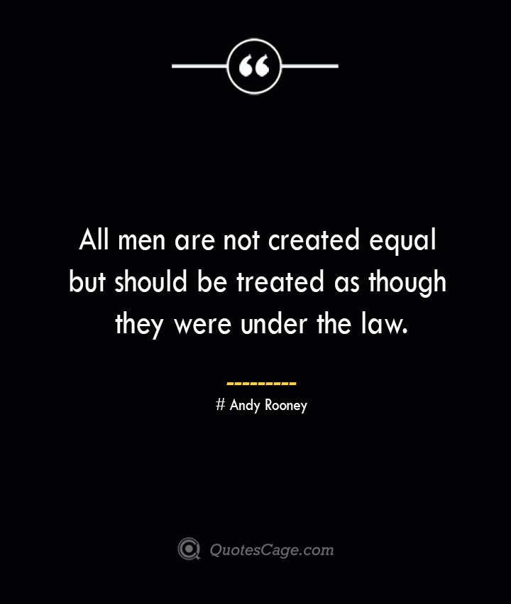 All men are not created equal but should be treated as though they were under the law.— Andy Rooney