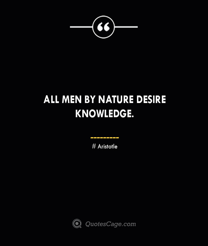 All men by nature desire knowledge.— Aristotle