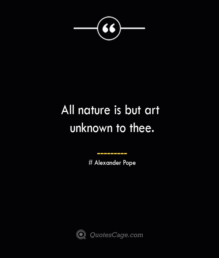 All nature is but art unknown to thee.— Alexander Pope