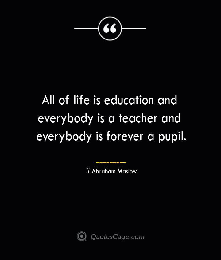 All of life is education and everybody is a teacher and everybody is forever a pupil. Abraham Maslow 1