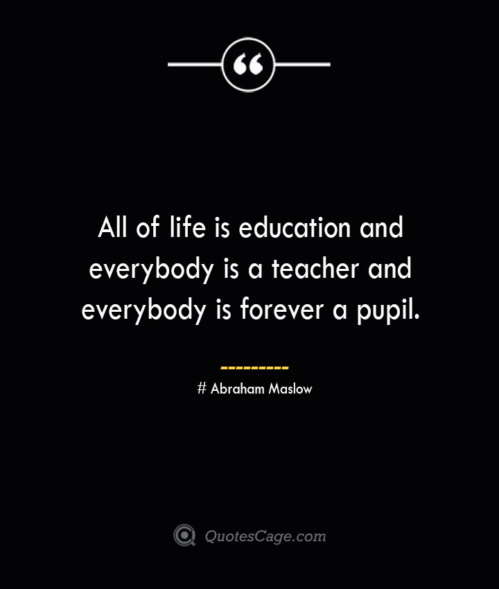 All of life is education and everybody is a teacher and everybody is forever a pupil. Abraham Maslow