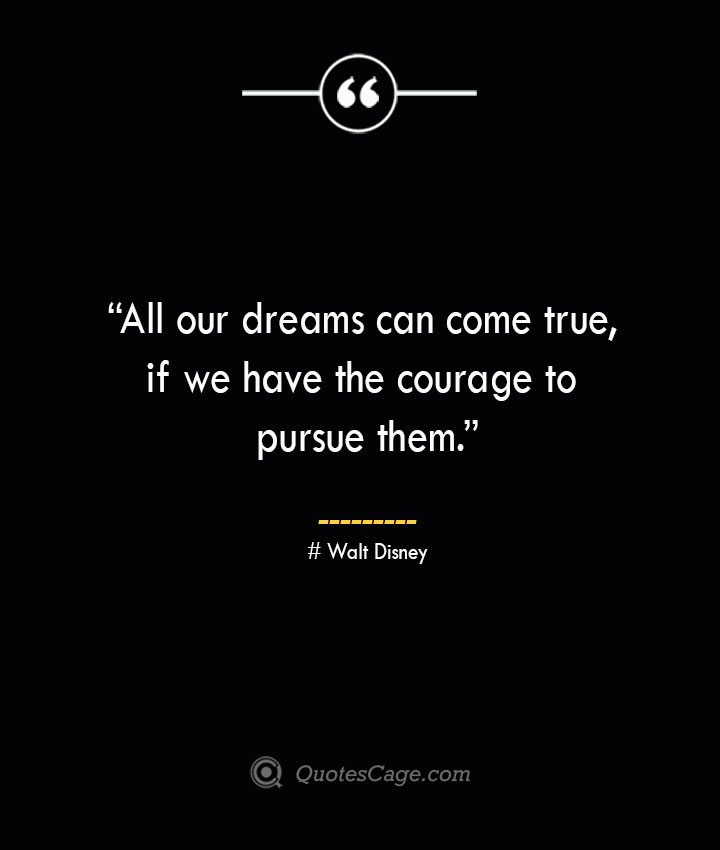 All our dreams can come true if we have the courage to pursue them. —Walt Disney