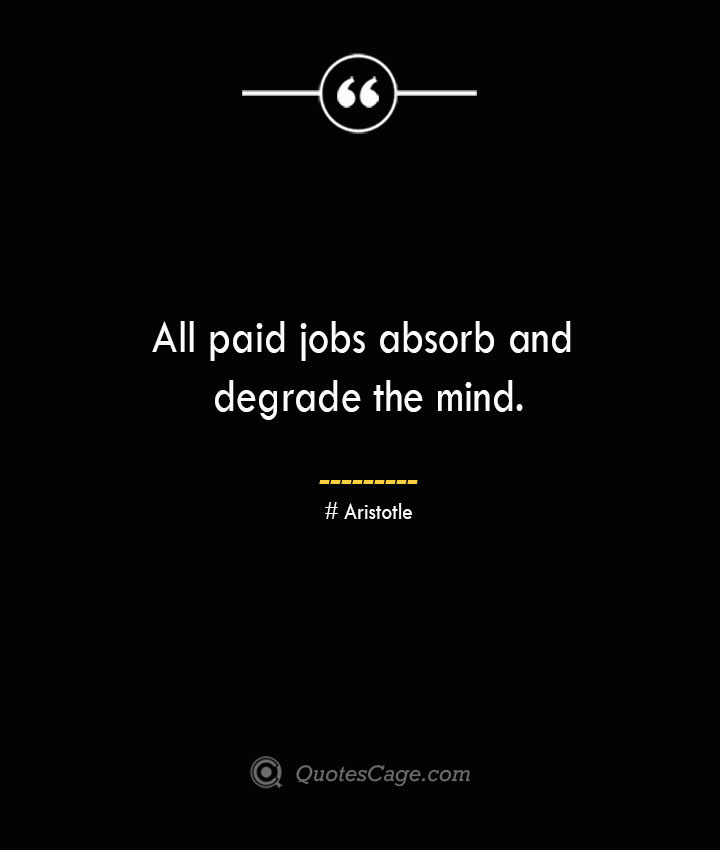 All paid jobs absorb and degrade the mind. Aristotle