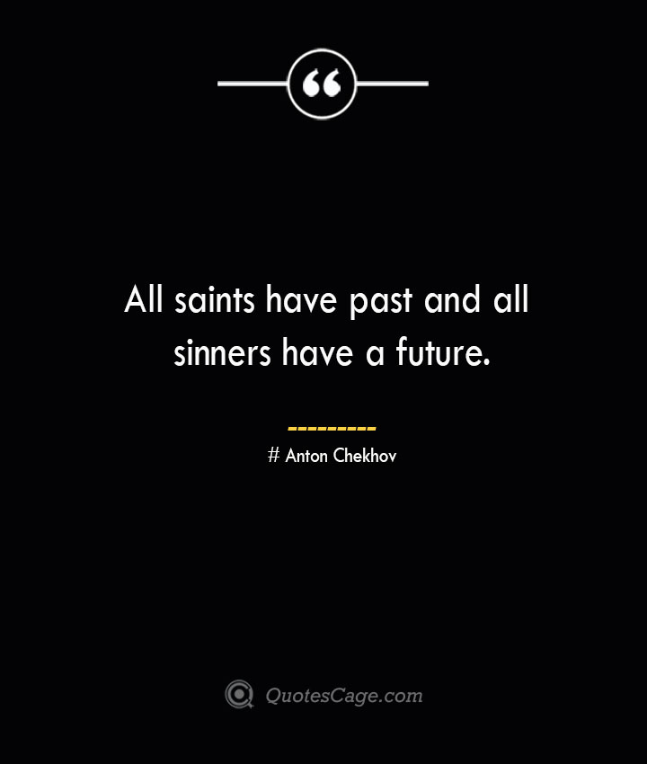 All saints have past and all sinners have a future. Anton Chekhov
