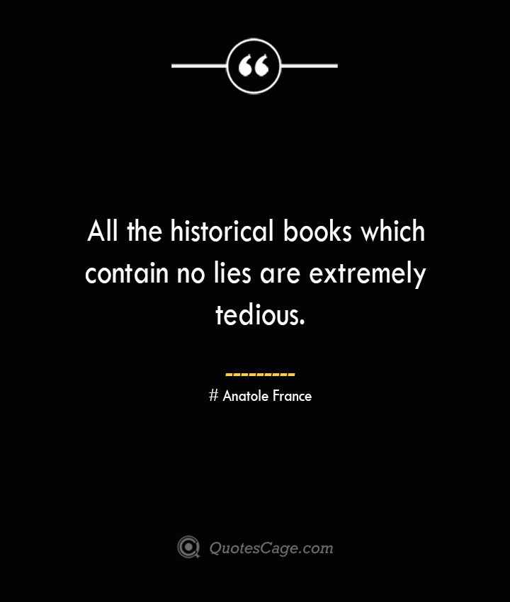 All the historical books which contain no lies are extremely tedious.— Anatole France