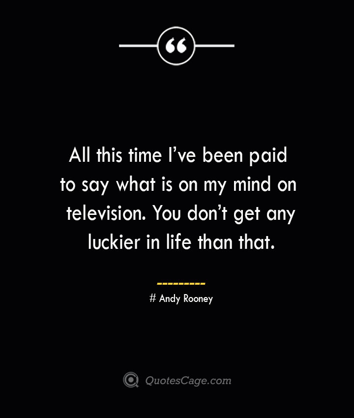 All this time Ive been paid to say what is on my mind on television. You dont get any luckier in life than that.— Andy Rooney