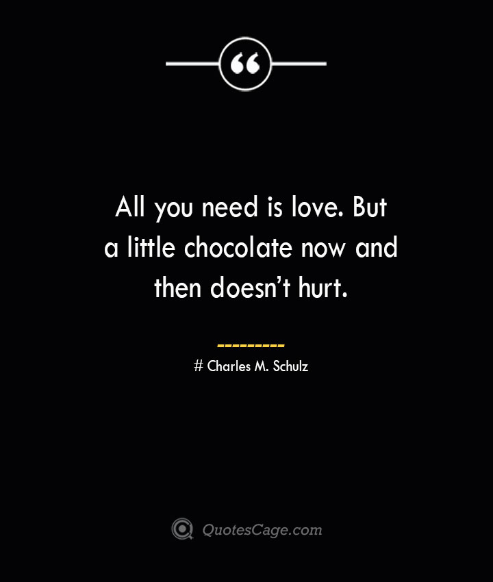 All you need is love. But a little chocolate now and then doesnt hurt. Charles M. Schulz