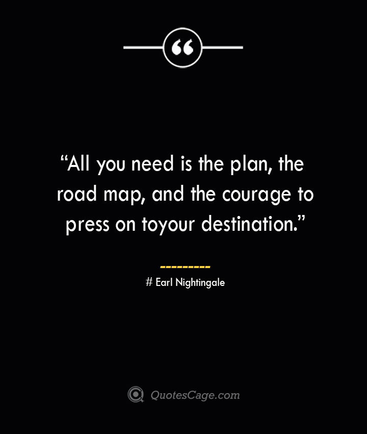 All you need is the plan the road map and the courage to press on to your destination. —Earl Nightingale