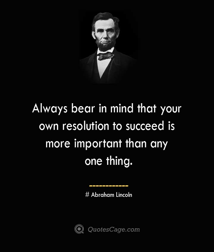 Always bear in mind that your own resolution to succeed is more important than any one thing.— Abraham Lincoln